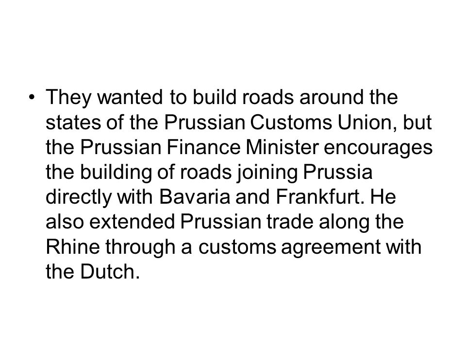 They wanted to build roads around the states of the Prussian Customs Union, but the Prussian Finance Minister encourages the building of roads joining Prussia directly with Bavaria and Frankfurt.