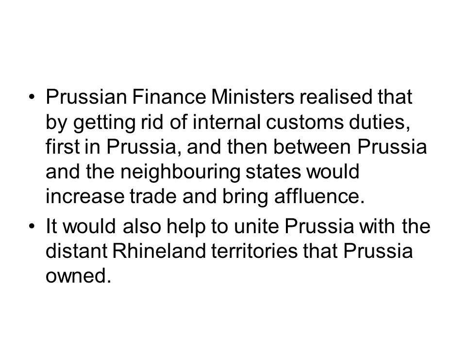 Prussian Finance Ministers realised that by getting rid of internal customs duties, first in Prussia, and then between Prussia and the neighbouring states would increase trade and bring affluence.
