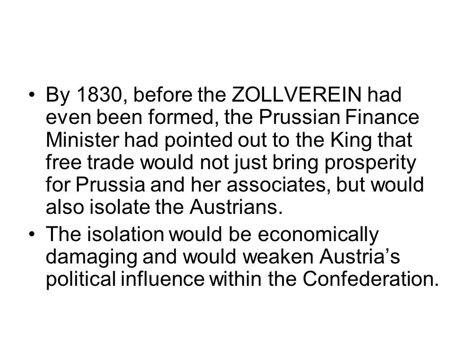 By 1830, before the ZOLLVEREIN had even been formed, the Prussian Finance Minister had pointed out to the King that free trade would not just bring prosperity for Prussia and her associates, but would also isolate the Austrians.