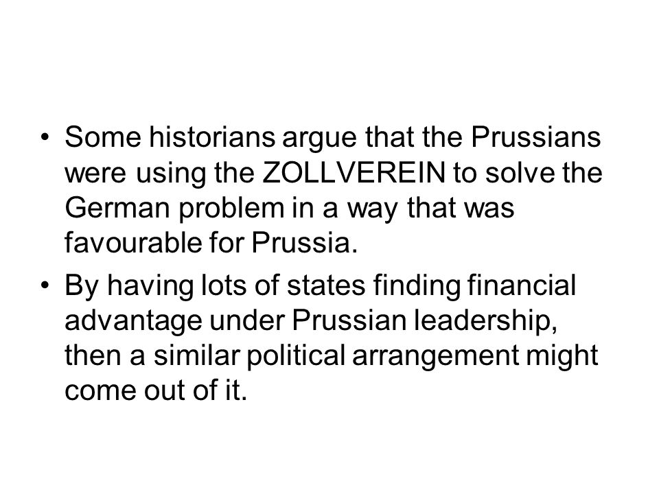 Some historians argue that the Prussians were using the ZOLLVEREIN to solve the German problem in a way that was favourable for Prussia.