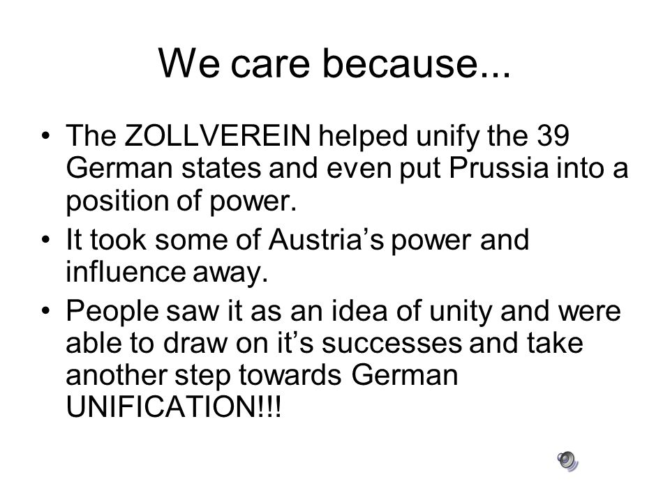 We care because... The ZOLLVEREIN helped unify the 39 German states and even put Prussia into a position of power.