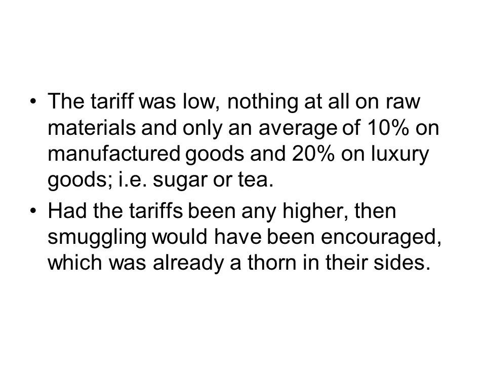 The tariff was low, nothing at all on raw materials and only an average of 10% on manufactured goods and 20% on luxury goods; i.e. sugar or tea.