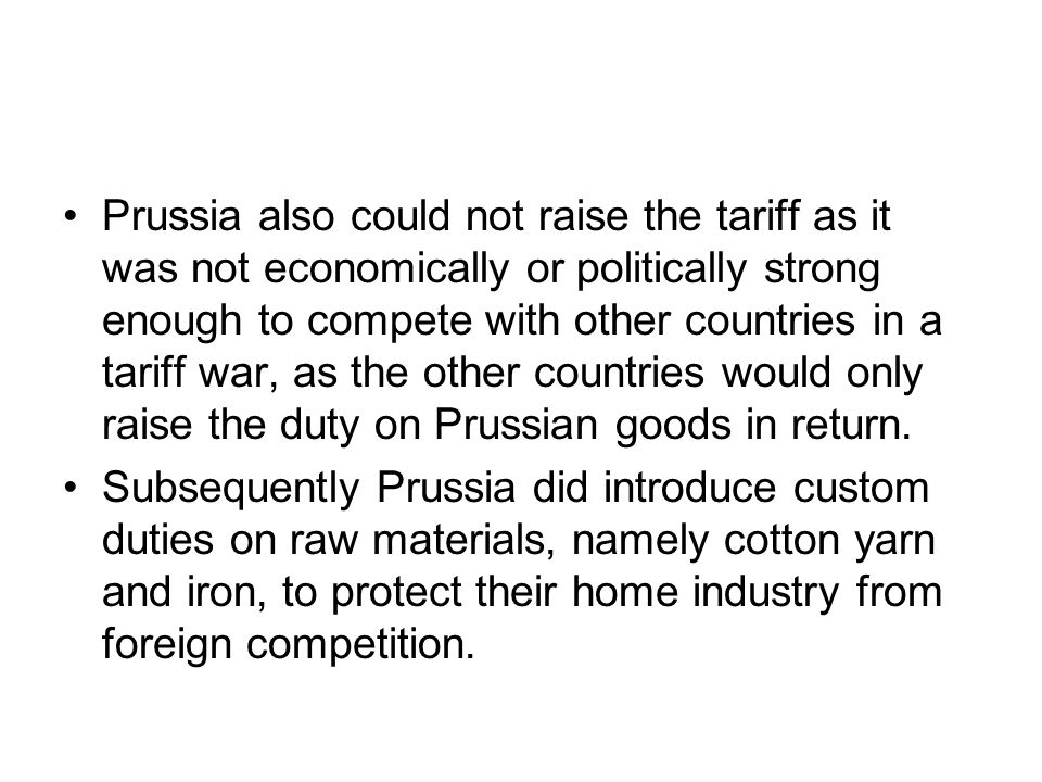 Prussia also could not raise the tariff as it was not economically or politically strong enough to compete with other countries in a tariff war, as the other countries would only raise the duty on Prussian goods in return.