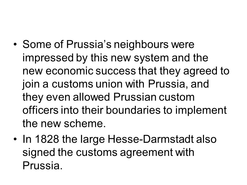 Some of Prussia's neighbours were impressed by this new system and the new economic success that they agreed to join a customs union with Prussia, and they even allowed Prussian custom officers into their boundaries to implement the new scheme.