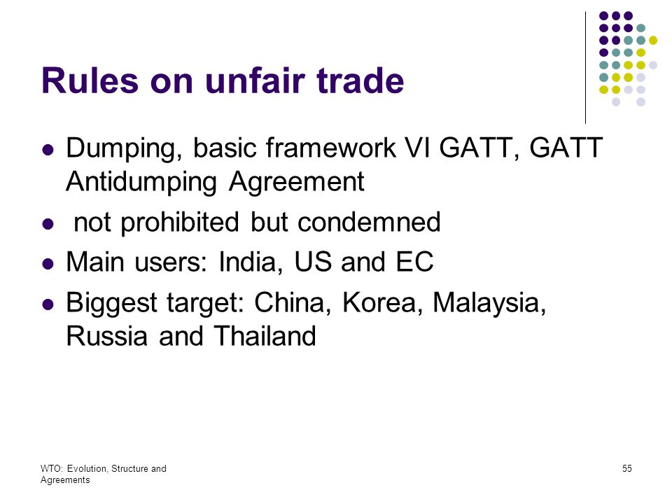 Rules on unfair trade Dumping, basic framework VI GATT, GATT Antidumping Agreement. not prohibited but condemned.