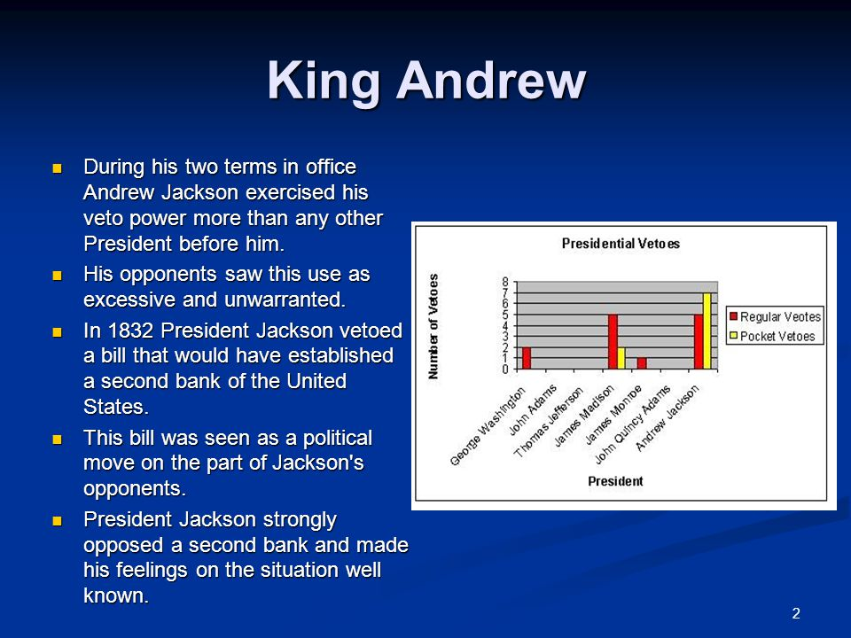 King Andrew During his two terms in office Andrew Jackson exercised his veto power more than any other President before him.