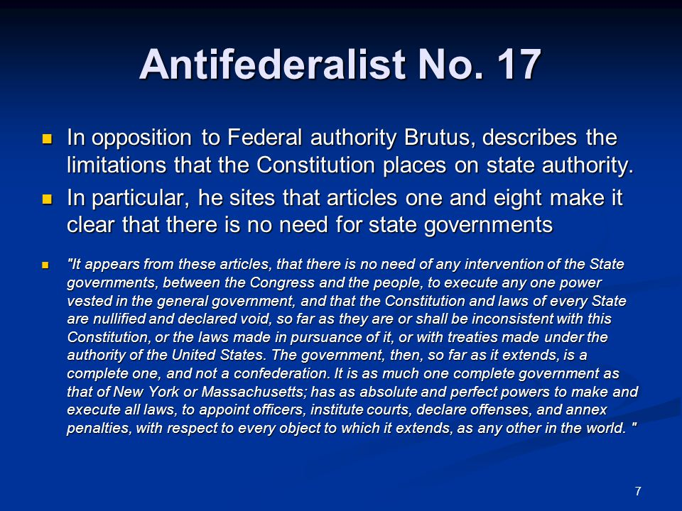 Antifederalist No. 17 In opposition to Federal authority Brutus, describes the limitations that the Constitution places on state authority.