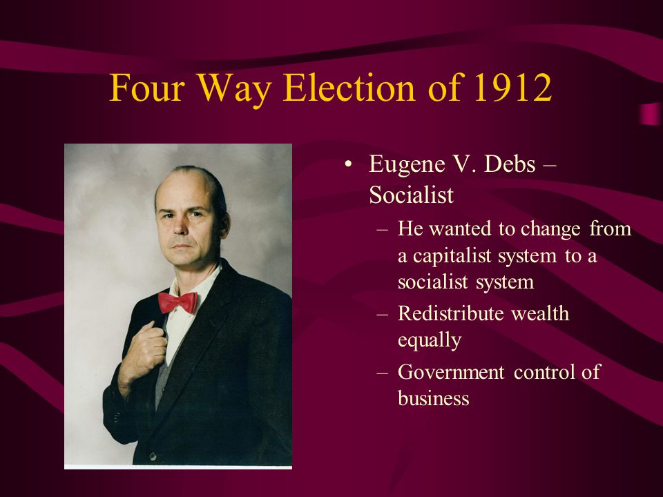 Four Way Election of 1912 Eugene V. Debs – Socialist
