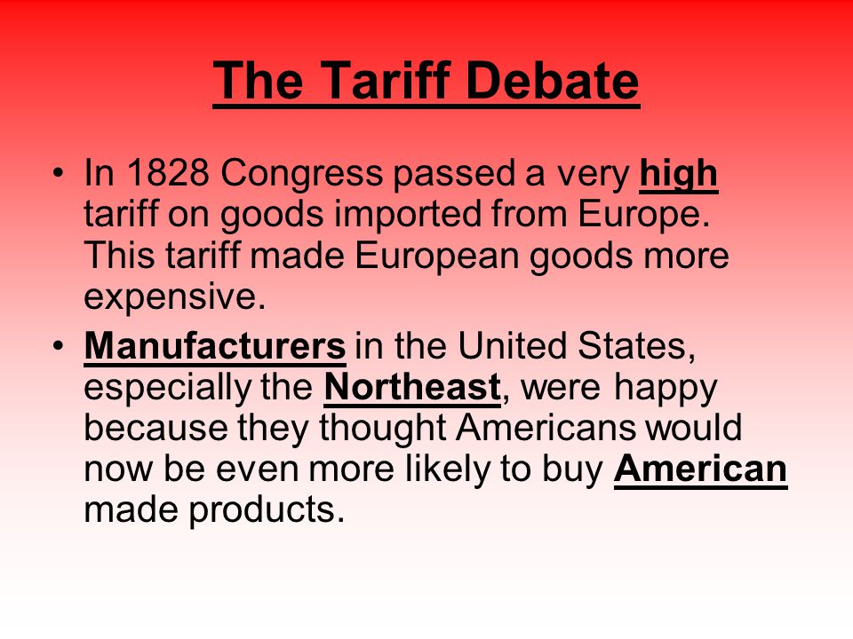 The Tariff Debate In 1828 Congress passed a very high tariff on goods imported from Europe. This tariff made European goods more expensive.