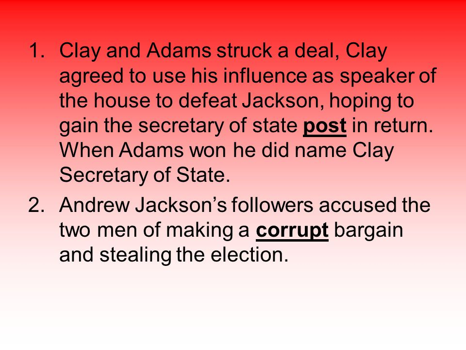Clay and Adams struck a deal, Clay agreed to use his influence as speaker of the house to defeat Jackson, hoping to gain the secretary of state post in return. When Adams won he did name Clay Secretary of State.