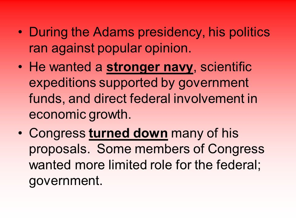 During the Adams presidency, his politics ran against popular opinion.
