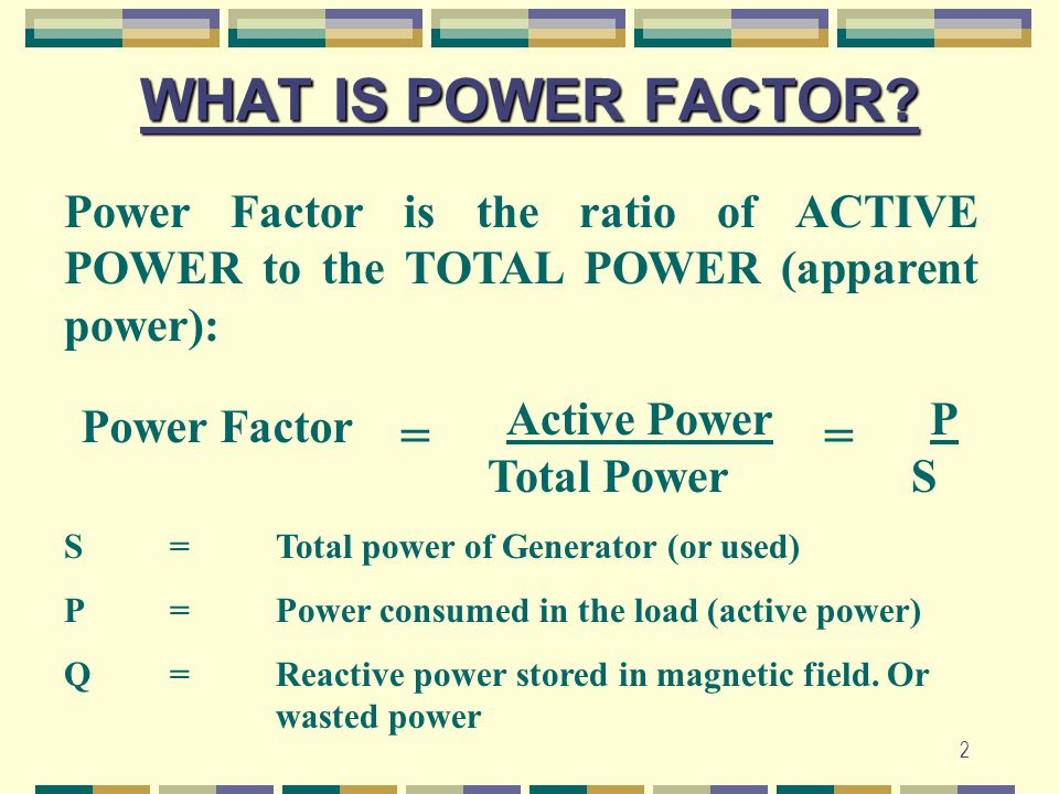 WHAT IS POWER FACTOR Power Factor is the ratio of ACTIVE POWER to the TOTAL POWER (apparent power):