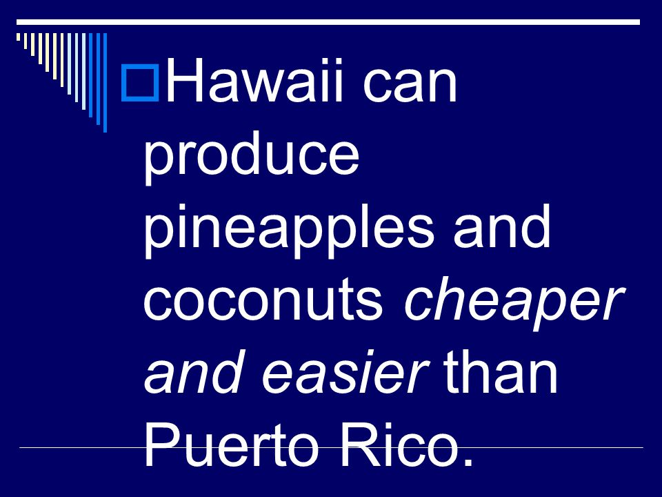 Hawaii can produce pineapples and coconuts cheaper and easier than Puerto Rico.