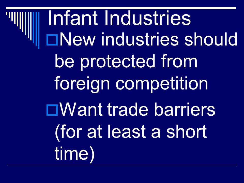 Infant Industries New industries should be protected from foreign competition.