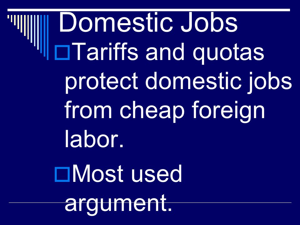 Domestic Jobs Tariffs and quotas protect domestic jobs from cheap foreign labor.