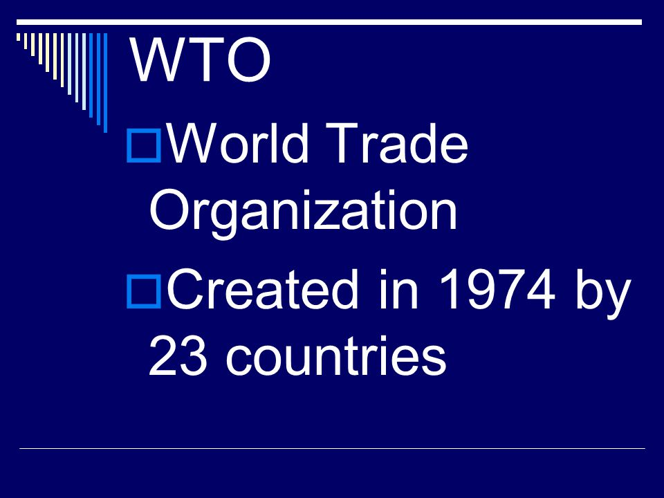 WTO World Trade Organization Created in 1974 by 23 countries