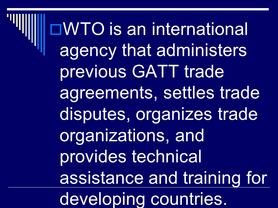 WTO is an international agency that administers previous GATT trade agreements, settles trade disputes, organizes trade organizations, and provides technical assistance and training for developing countries.