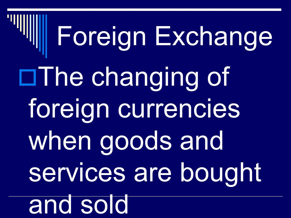 Foreign Exchange The changing of foreign currencies when goods and services are bought and sold