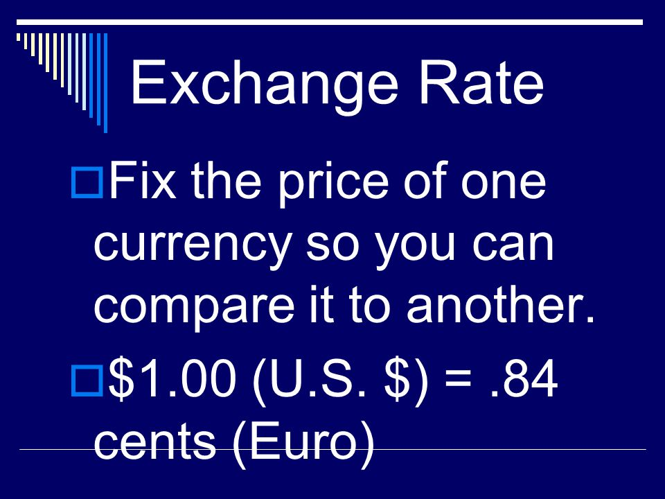 Exchange Rate Fix the price of one currency so you can compare it to another.