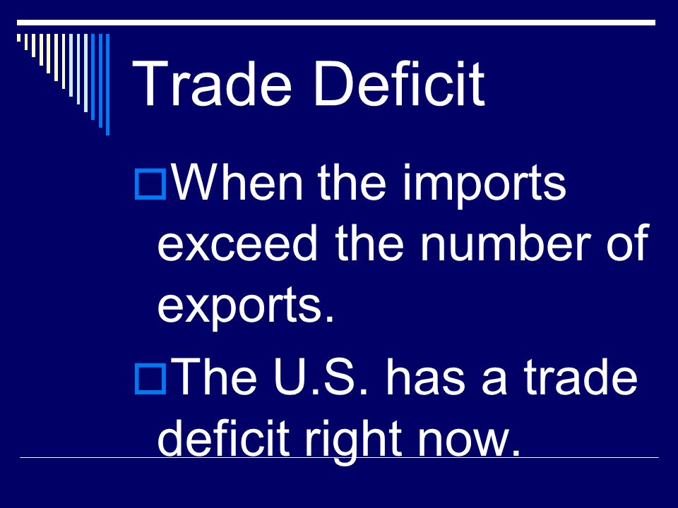 Trade Deficit When the imports exceed the number of exports.