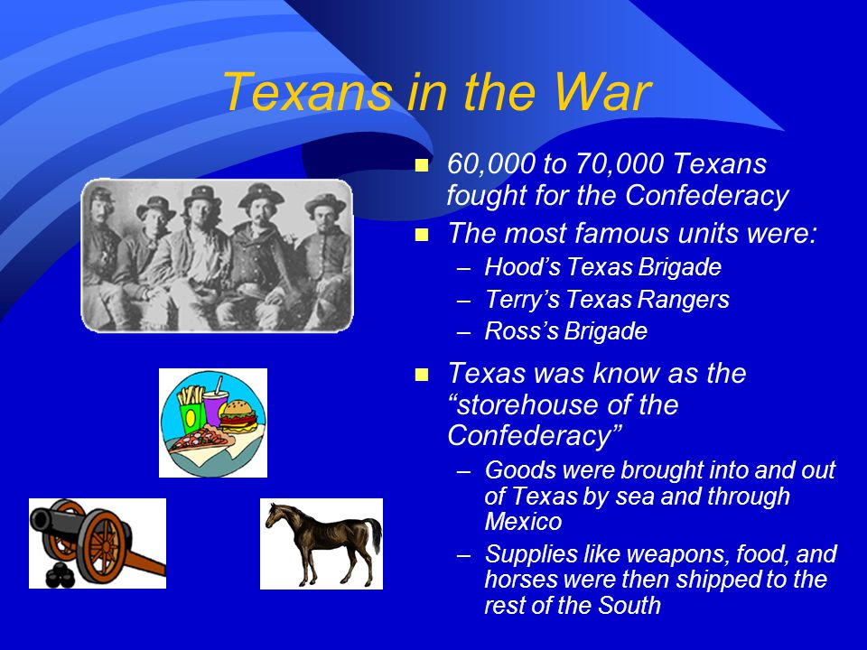 Texans in the War 60,000 to 70,000 Texans fought for the Confederacy