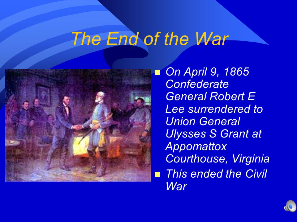 The End of the War On April 9, 1865 Confederate General Robert E Lee surrendered to Union General Ulysses S Grant at Appomattox Courthouse, Virginia.