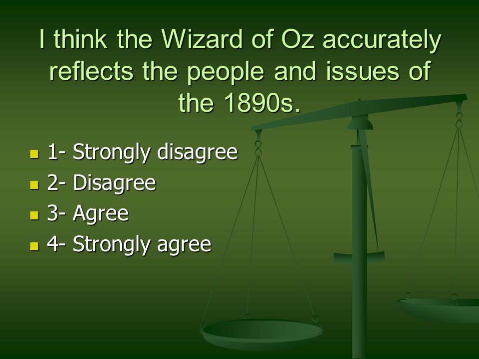 I think the Wizard of Oz accurately reflects the people and issues of the 1890s.