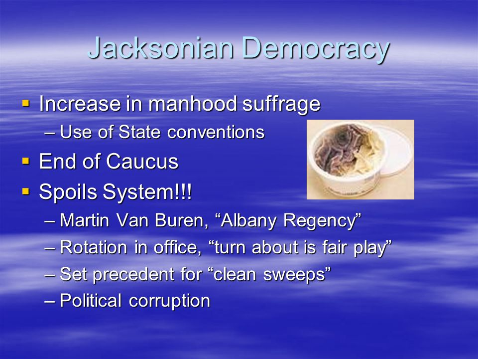 Jacksonian Democracy Increase in manhood suffrage End of Caucus