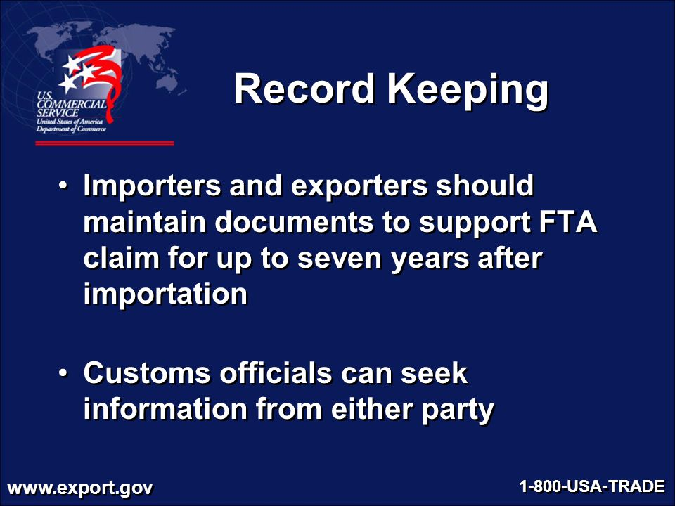 Record Keeping Importers and exporters should maintain documents to support FTA claim for up to seven years after importation