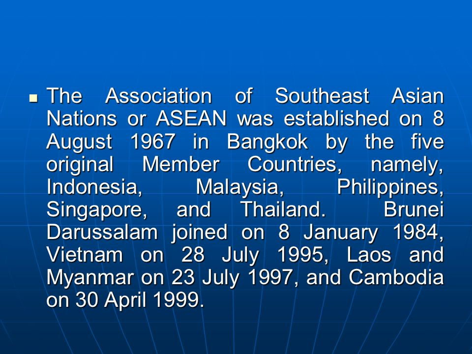 The Association of Southeast Asian Nations or ASEAN was established on 8 August 1967 in Bangkok by the five original Member Countries, namely, Indonesia, Malaysia, Philippines, Singapore, and Thailand.