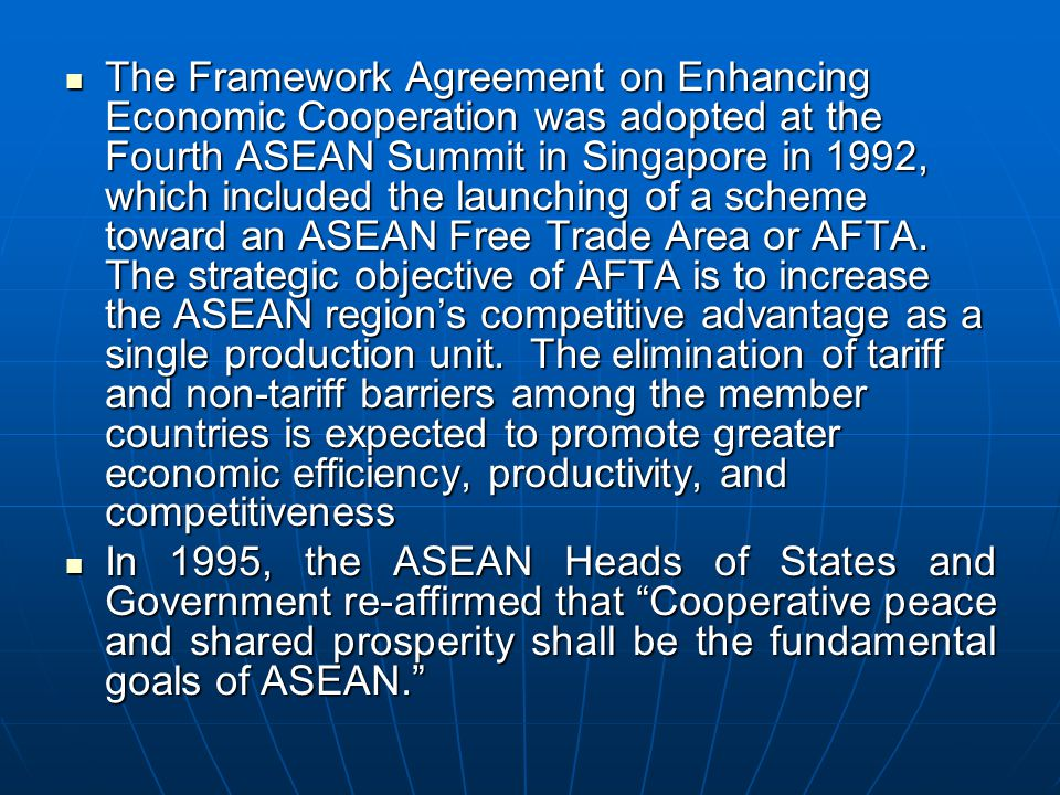 The Framework Agreement on Enhancing Economic Cooperation was adopted at the Fourth ASEAN Summit in Singapore in 1992, which included the launching of a scheme toward an ASEAN Free Trade Area or AFTA. The strategic objective of AFTA is to increase the ASEAN region's competitive advantage as a single production unit. The elimination of tariff and non-tariff barriers among the member countries is expected to promote greater economic efficiency, productivity, and competitiveness