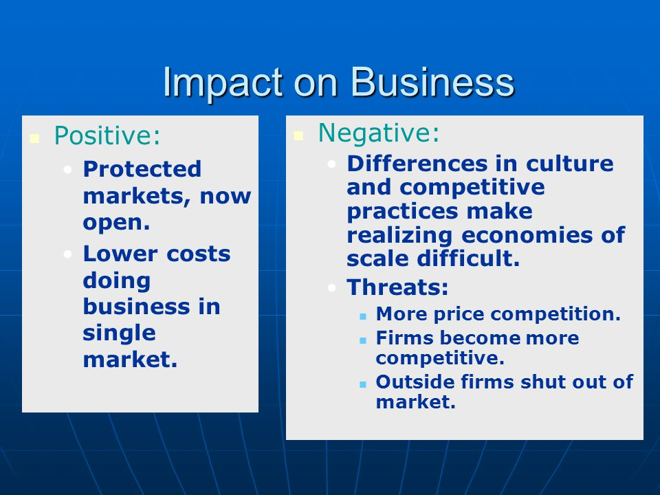 Impact on Business Positive: Negative: Protected markets, now open.