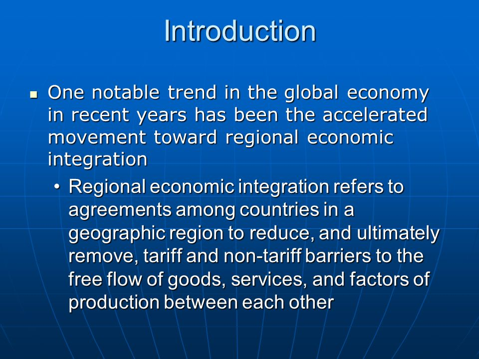 Introduction One notable trend in the global economy in recent years has been the accelerated movement toward regional economic integration.