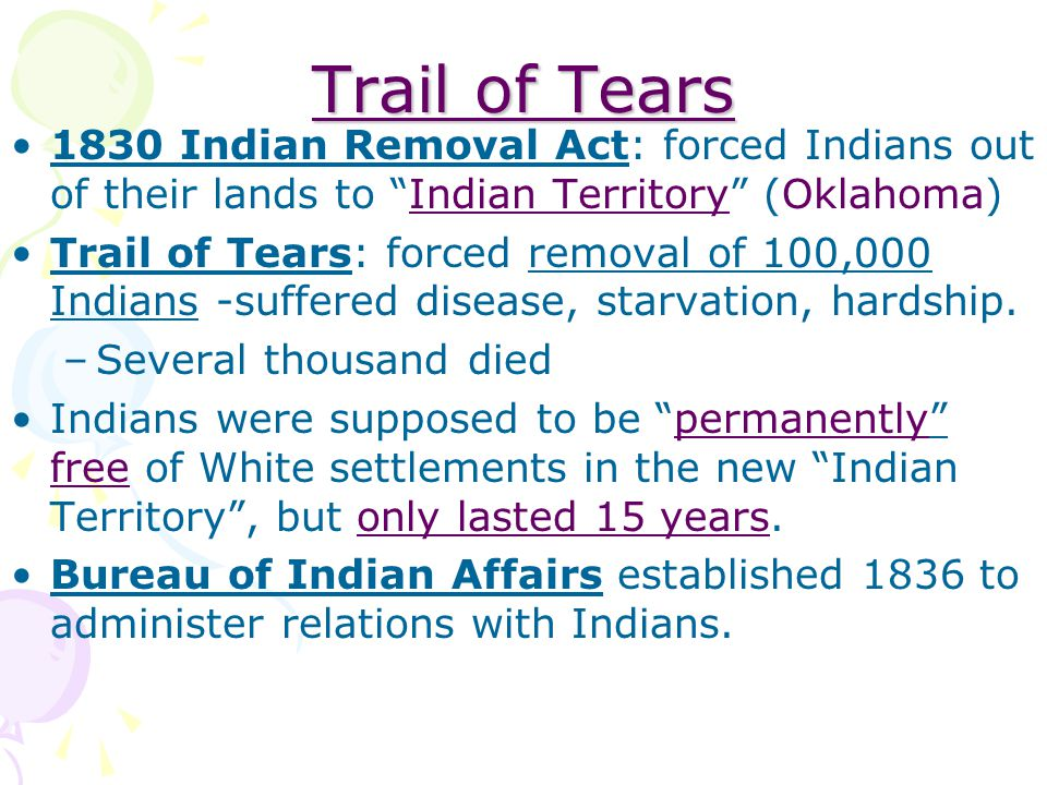 Trail of Tears 1830 Indian Removal Act: forced Indians out of their lands to Indian Territory (Oklahoma)