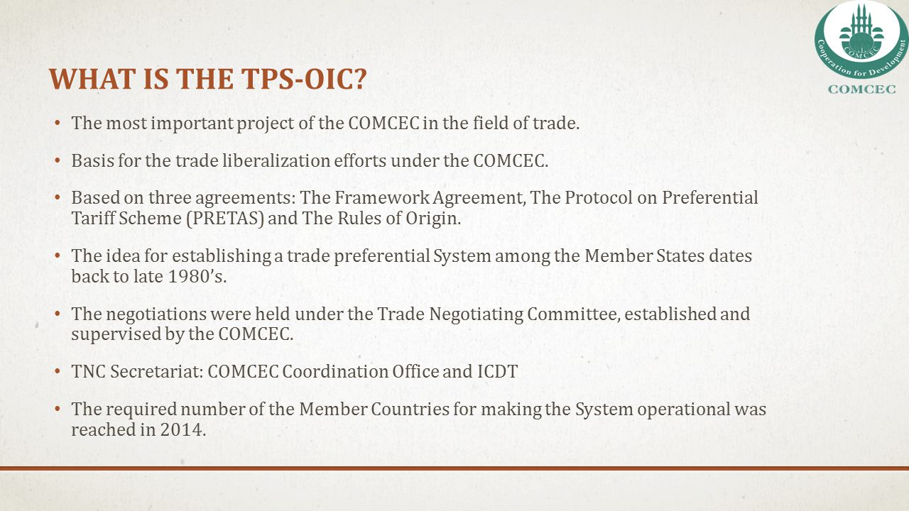 What IS THE TPS-OIC The most important project of the COMCEC in the field of trade. Basis for the trade liberalization efforts under the COMCEC.