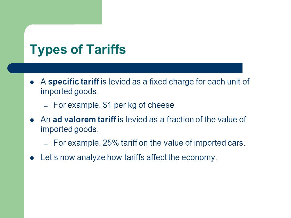 Types of Tariffs A specific tariff is levied as a fixed charge for each unit of imported goods. For example, $1 per kg of cheese.