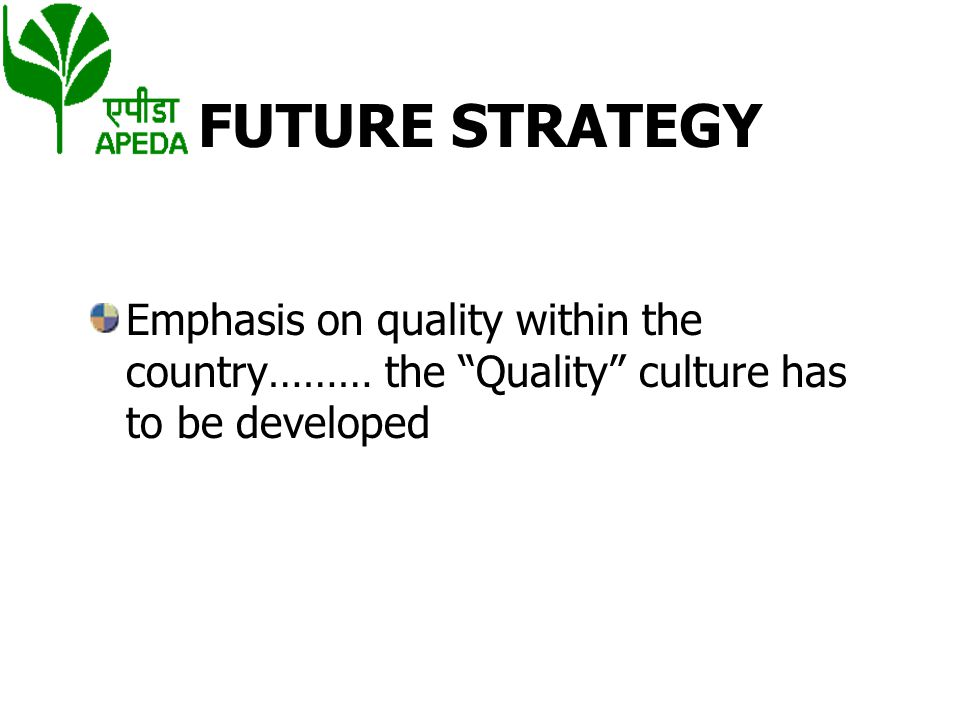 FUTURE STRATEGY Emphasis on quality within the country……… the Quality culture has to be developed