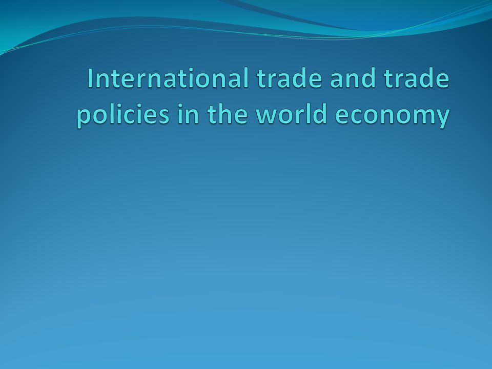 International trade and trade policies in the world economy