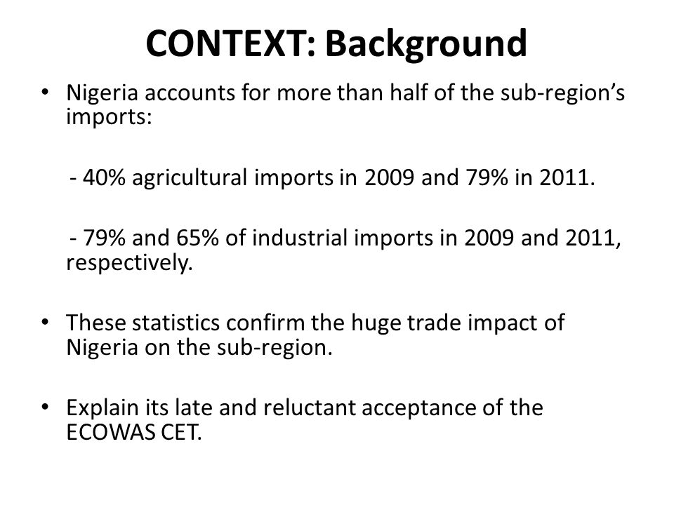 CONTEXT: Background Nigeria accounts for more than half of the sub-region's imports: - 40% agricultural imports in 2009 and 79% in 2011.