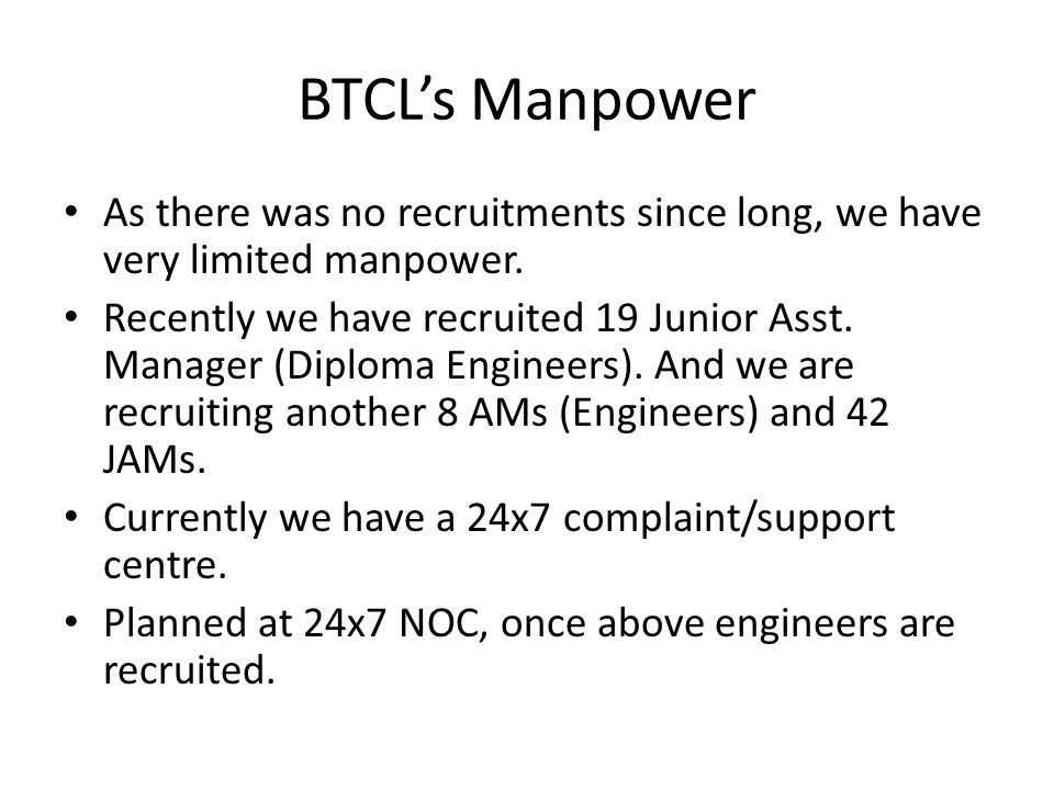 BTCL's Manpower As there was no recruitments since long, we have very limited manpower.