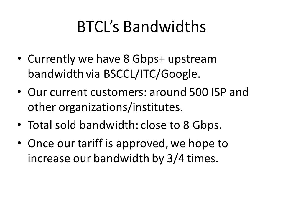 BTCL's Bandwidths Currently we have 8 Gbps+ upstream bandwidth via BSCCL/ITC/Google.