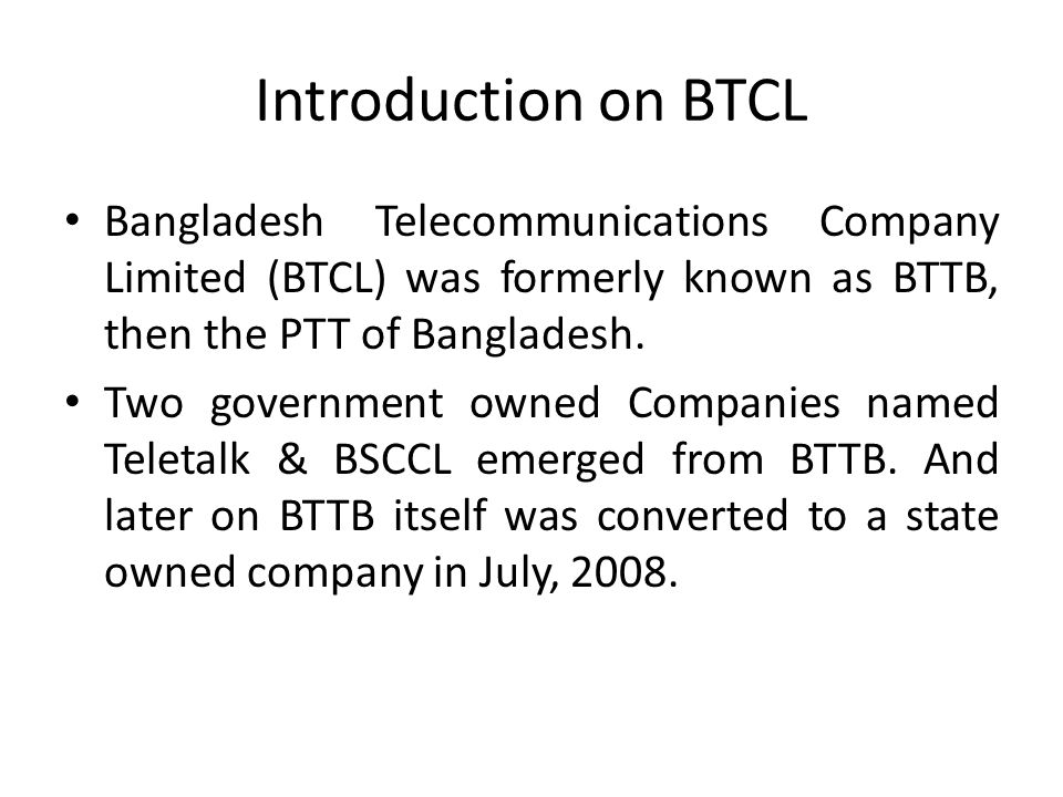 Introduction on BTCL Bangladesh Telecommunications Company Limited (BTCL) was formerly known as BTTB, then the PTT of Bangladesh.