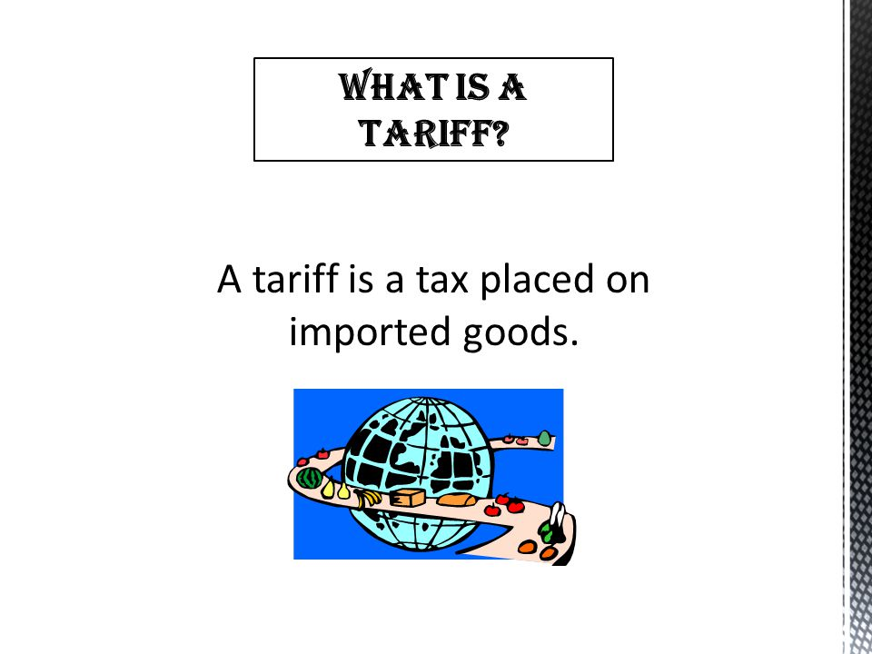 A tariff is a tax placed on imported goods.