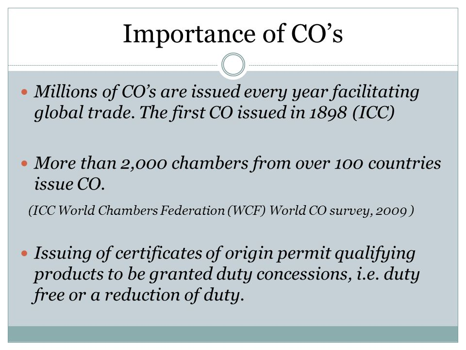 Importance of CO's Millions of CO's are issued every year facilitating global trade. The first CO issued in 1898 (ICC)