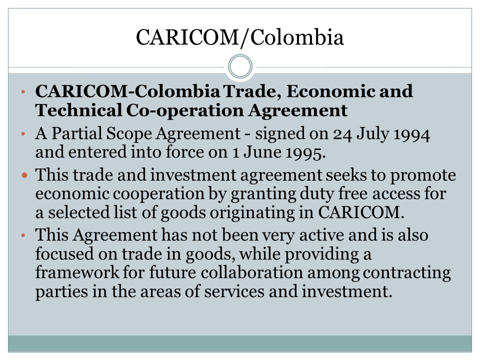 CARICOM/Colombia CARICOM-Colombia Trade, Economic and Technical Co-operation Agreement.
