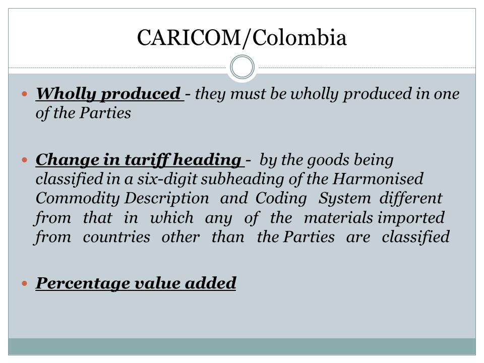 CARICOM/Colombia Wholly produced - they must be wholly produced in one of the Parties.