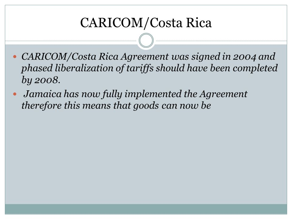 CARICOM/Costa Rica CARICOM/Costa Rica Agreement was signed in 2004 and phased liberalization of tariffs should have been completed by 2008.