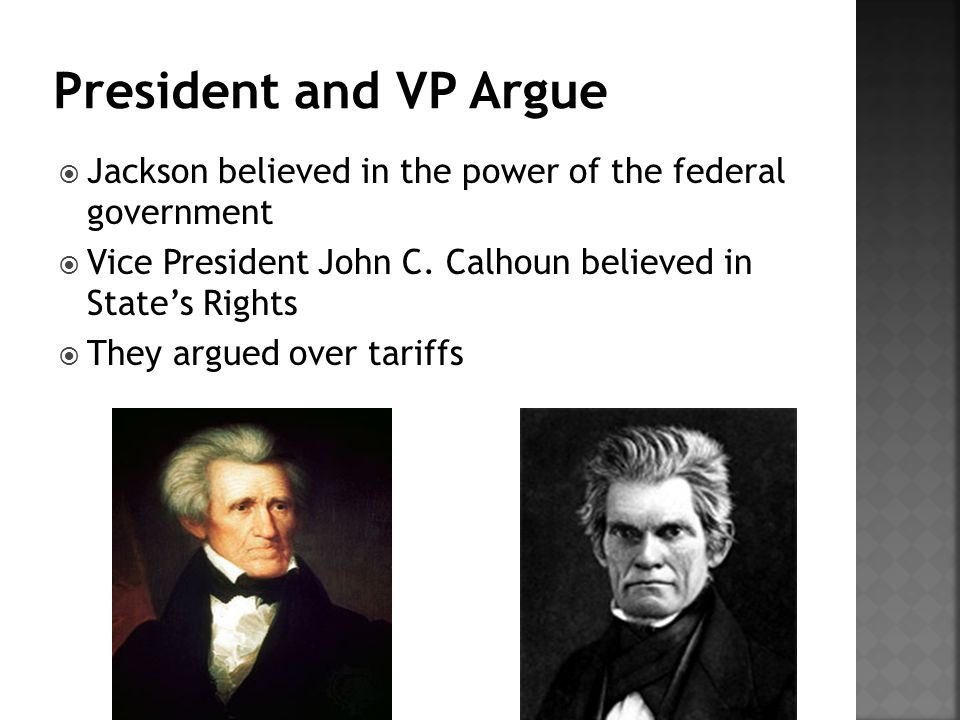 President and VP Argue Jackson believed in the power of the federal government. Vice President John C. Calhoun believed in State's Rights.