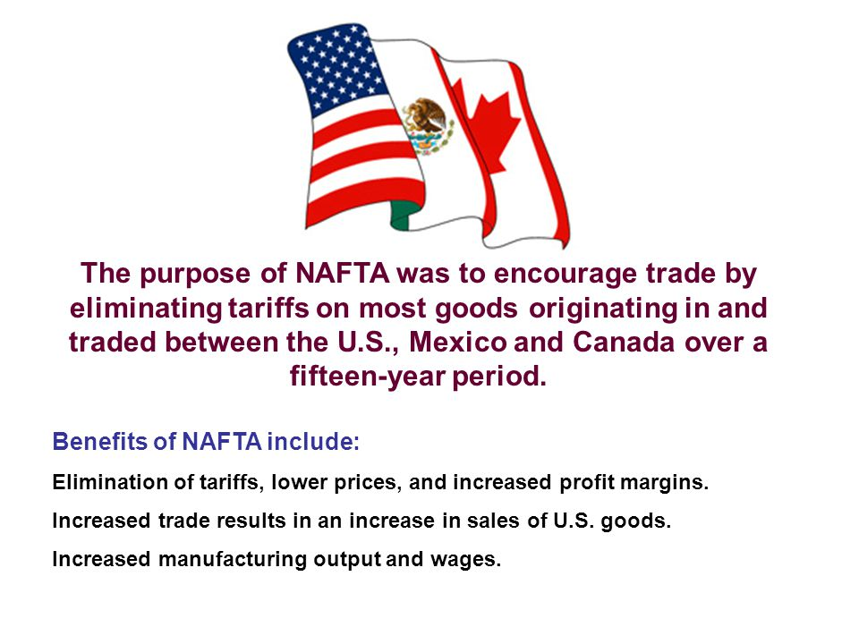 The purpose of NAFTA was to encourage trade by eliminating tariffs on most goods originating in and traded between the U.S., Mexico and Canada over a fifteen-year period.