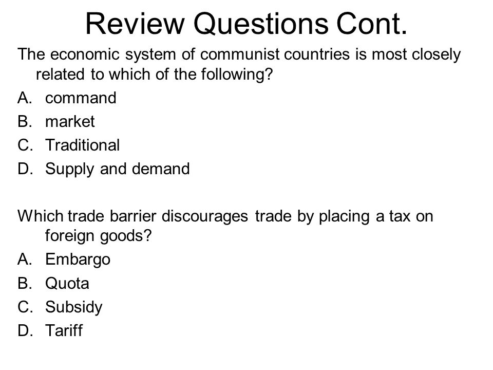 Review Questions Cont. The economic system of communist countries is most closely related to which of the following